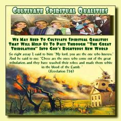 """Cultivate Spiritual Qualities //  We May Need To Cultivate Spiritual Qualities  That Will Help Us To Pass Through """"The Great  Tribulation"""" Into God's Righteous New World  // So right away I said to him: """"My lord, you are  the one who knows."""" And he said to me: """"These  are the ones who come out of the great  tribulation,and they have washed their robes  and made them white in the blood of the Lamb. """" (Revelation 7:14)"""