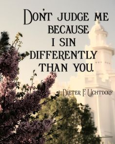 We're different. We sin differently than one another. Concern yourself with yourself and leave me and my differences alone.