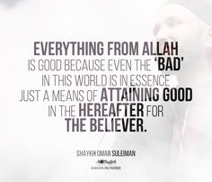 Everything from Allah is good because even the 'bad' in this world is in essence just a means of attaining good in the Hereafter for the believer. - Sheikh Omar Suleiman