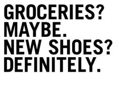 Groceries? Maybe. New shoes? Definitely!# Shoe Quotes