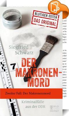 """Der Makronenmord    ::  Spektakuläre Verbrechen aus der DDR. Der ehemalige Kriminalist Siegfried Schwarz stellt in """"Der Makronenmord"""" sieben authentische Fälle der DDR-Kriminalgeschichte vor."""
