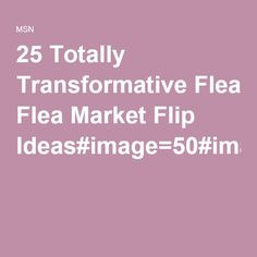 25 Totally Transformative Flea Market Flip Ideas#image=50#image=50