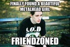 This happens to me. Only it's every time I find a hot metalhead guy! Sucks! Lol