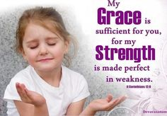 My grace is sufficient for you, for my strength is made perfect in weakness. 2 Corinthians 12:9