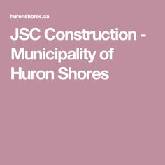 JSC Construction - Municipality of Huron Shores