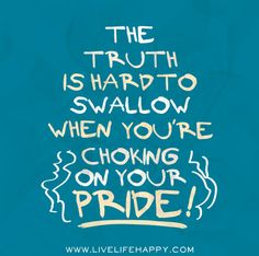 The truth is hard to swallow when you're chocking on your pride. Swallow your pride when you're wrong, nobody likes an arrogant liar either! Or just swallow his cum heard you do that too! Quotes About Pride, Great Quotes, Quotes To Live By, Me Quotes, Inspirational Quotes, Random Quotes, Clever Quotes, The Words, Foolish Pride