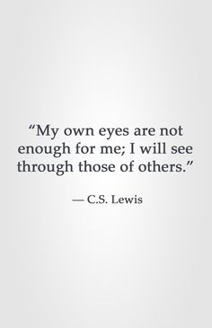 """""""My own eyes are not enough for me; I will see through those of others.""""  ― C.S. Lewis"""