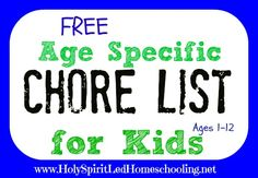 Free Chore List    You can print out a free age specific chore list with ideas for ages 1-12 on Holy Spirit-led Homeschooling.
