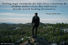 Setting high standards for life, love, creativity & wisdom makes every day and every decade worth looking forward to. -Greg Anderson
