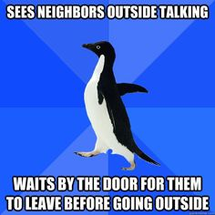 Sees neighbors outside talking / Waits by the door for them to leave before going outside... Soooo true!