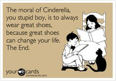 The moral of Cinderella, you stupid boy, is to always wear great shoes, because great shoes can change your life. The End.