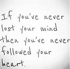 if youve never lost youre mind you've never followed your heart - - Yahoo Image Search Results