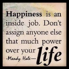 HAPPINESS is an inside job.  Don't assign anyone else that much power over your life #wellness #happiness #choices  | Pinned by Mountain Land Rehabilitation. Learn more about MLR at mlrehab.com!