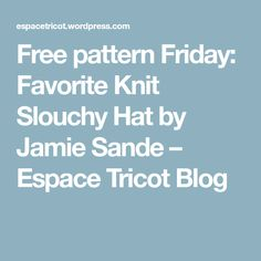Free pattern Friday: Favorite Knit Slouchy Hat by Jamie Sande – Espace Tricot Blog