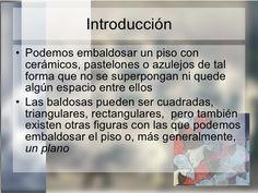 Introducción <ul><li>Podemos embaldosar un piso con cerámicos, pastelones o azulejos de tal forma que no se superpongan ni...