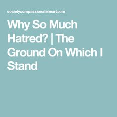 Why So Much Hatred?   The Ground On Which I Stand