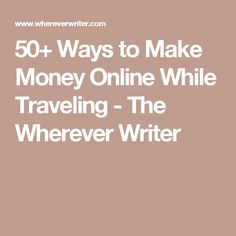 50+ Ways to Make Money Online While Traveling - The Wherever Writer