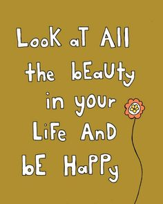 Look at all the beauty in your life and be happy.