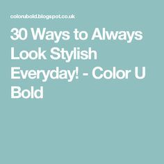30 Ways to Always Look Stylish Everyday! - Color U Bold