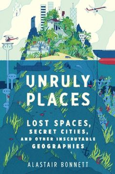 Unruly Places: Lost Spaces, Secret Cities, and Other Inscrutable Geographies by Alastair Bonnett