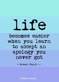 Life becomea easier when you learn to accept an apology you never got. ~ Robert Brault