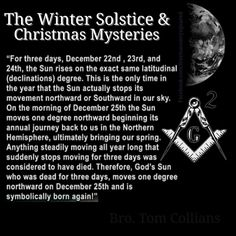 December 25th was the birthday of Tammuz, known as Mithra by the Romans. He was the son of Nimrod and Ishtar. This is pagan and Satanic. It goes back to the Mystery Babylon Religion, which the true God tells us to have nothing to do with. Read about the Christmas tree (Jeremiah 10). Masonry is Satanic. Do not sell your soul for earthly gain!