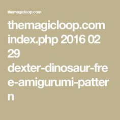 themagicloop.com index.php 2016 02 29 dexter-dinosaur-free-amigurumi-pattern