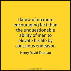 """""""I know of no more encouraging fact than the unquestionable ability of man to elevate his life by conscious endeavor."""" -- Henry David Thoreau  Related:  """"I have no opportunities."""""""