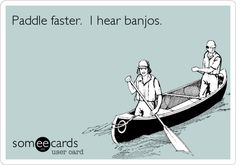 Paddle faster. I hear banjos.