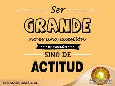 #FraseAnaMaría: Ser Grande no es cuestión de tamaño, sino de Actitud ;)