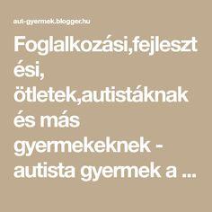 Foglalkozási,fejlesztési, ötletek,autistáknak és más gyermekeknek - autista gyermek a családban