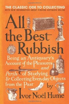 All the Best Rubbish: The Classic Ode to Collecting: Ivor Noel Hume: 9780061809897: Amazon.com: Books