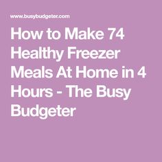 How to Make 74 Healthy Freezer Meals At Home in 4 Hours - The Busy Budgeter