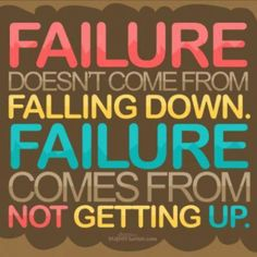 Failure doesn't come from falling down. Failure comes from not getting up.  Zig Ziglar