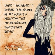 "Saying ""I was wrong"" is nothing to be ashamed of. It's actually a declaration that you are wiser now than you were before!"