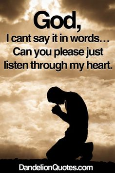 I don't know about anyone else, but sometimes I just can't seem to find the words to say what I want to say to God.so yes God.please listen to my heart.in Jesus name: Amen Prayer Quotes, My Prayer, Faith Quotes, Bible Quotes, Bible Verses, Scriptures, Wisdom Bible, Free Quotes, Religious Quotes