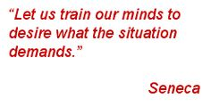 Let us train our minds to desire what the situation demands. ~Seneca~