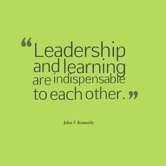 """""""Leadership and learning are indispensable to each other."""" - John F. Kennedy"""