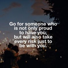 Go for someone who is not only proud to have you, but will also take every risk just to be with you. #love #lovequotes #sayings #quotes