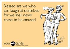 Blessed are we who can laugh at ourselves for we shall never cease to be amused - My daily life! :)