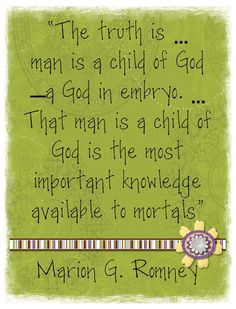 """The truth is ... man is a child of God- a God in embryo ...   """"That man is a child of God is the most important knowledge available to mortals""""  Marion G. Romney  - Created by: Anita"""