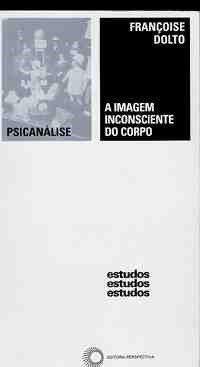 DOLTO, Françoise. A imagem inconsciente do corpo. 3. ed. São Paulo: Perspectiva, 2015. 316 p. (Estudos, 109).