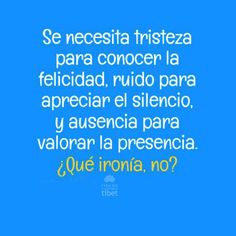 """I'm learning Spanish and I believe this is a good loose translation. Did I get it right? """"It is necessary to know sadness to know happiness, noise to appreciate silence and absence to value presence. Ironic, no?"""" (If I did get it right.... I love this quote!)"""