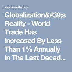 Globalization's Reality - World Trade Has Increased By Less Than 1% Annually In The Last Decade | Zero Hedge
