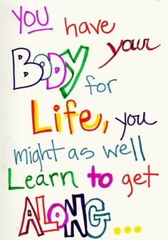 You have your body for life, you might as well learn to get along...  One of the most important things I've ever learned.