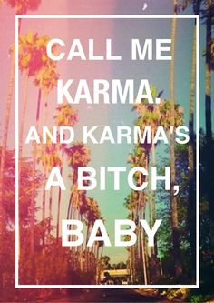"Well call me Karma, Baby. Karma's only a ""bitch"" if you are."