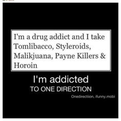 THIS IS A ONE DIRECTION JOKE. I am not addicted to drugs...lol
