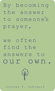 """""""Often, the answer to our prayer does not come while we're on our knees but while we're on our feet serving the Lord and serving those around us. Selfless acts of service and consecration refine our spirits, remove the scales from our spiritual eyes, and open the windows of heaven. By becoming the answer to someone's prayer, we often find the answer[s] to our own."""" –Dieter F. Uchtdorf"""