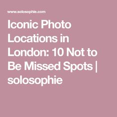 Iconic Photo Locations in London: 10 Not to Be Missed Spots | solosophie