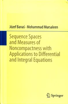 Sequence spaces and measures of noncompactness with      applications to differential and integral equations / Józef      Banas, Mohammad Mursaleen.-- New York : Springer, 2014.